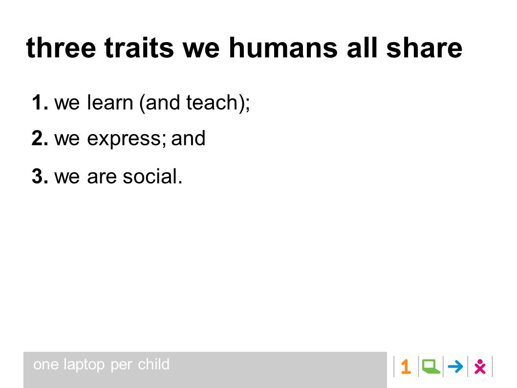 one laptop per child three traits we humans all share 1. we learn (and teach); 2. we express; and 3. we are social.