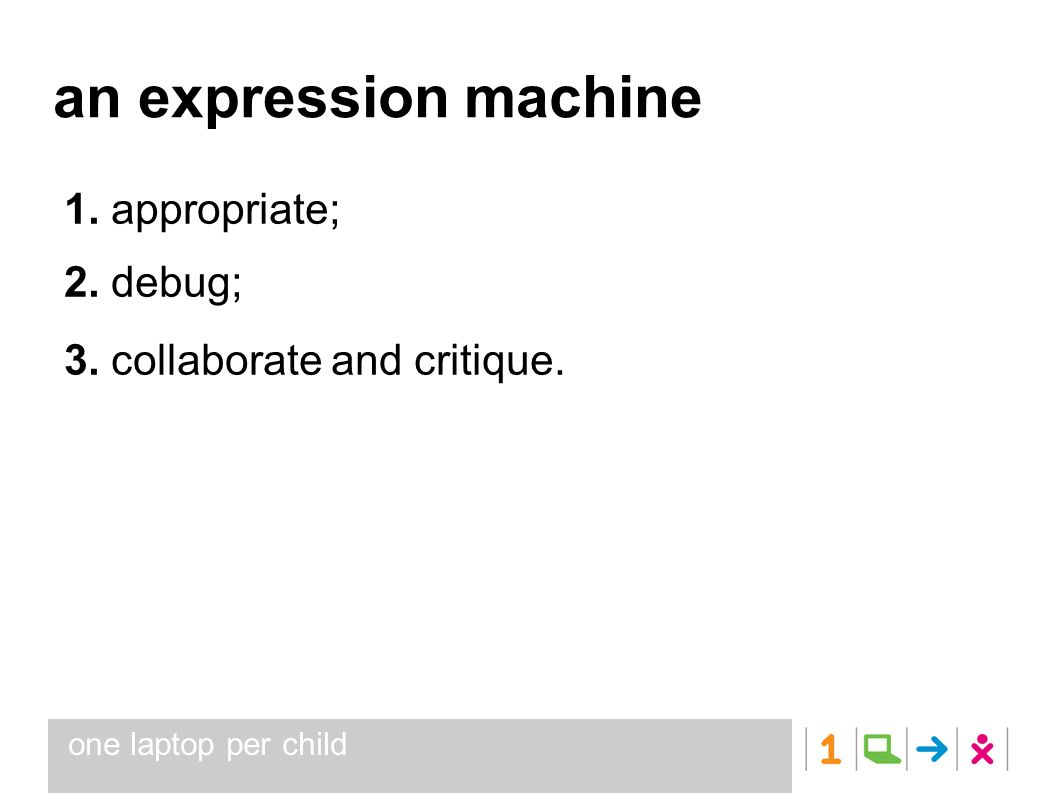 one laptop per child an expression machine 1. appropriate; 2. debug; 3. collaborate and critique.