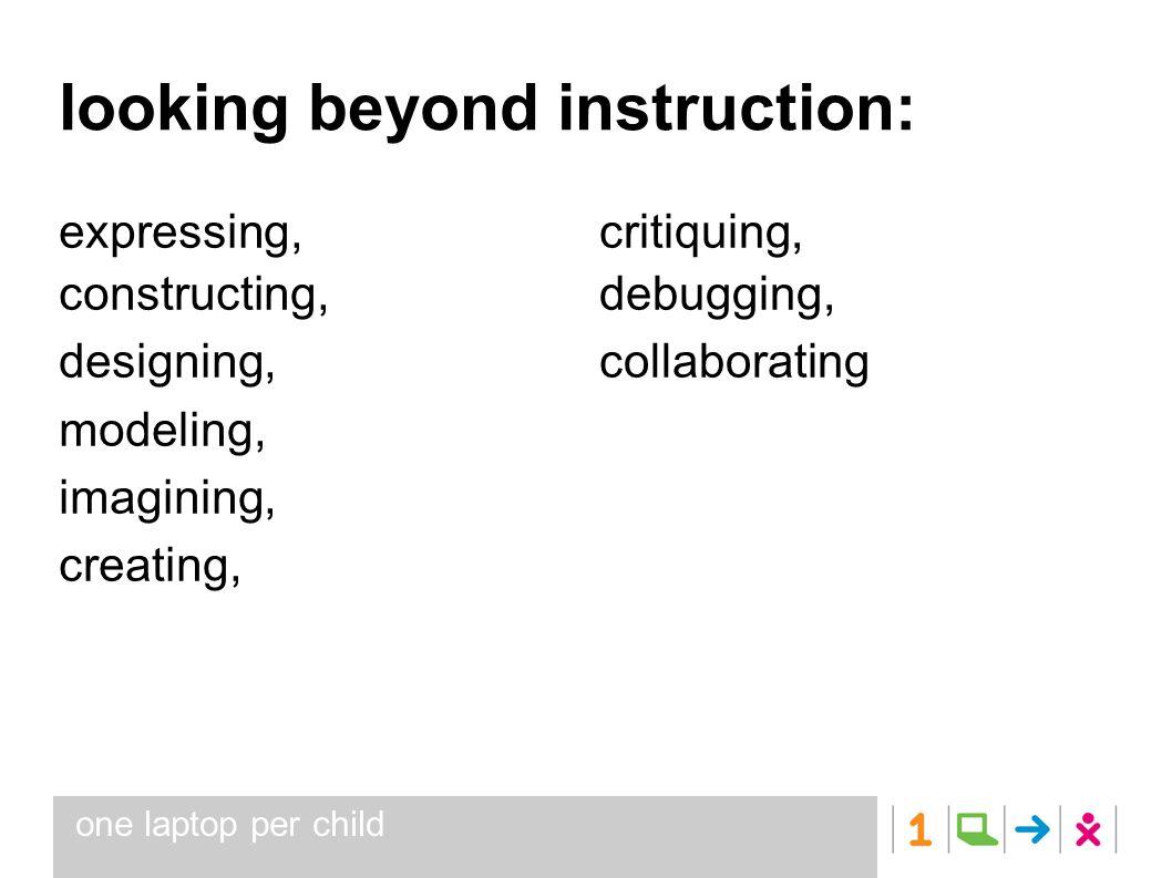 one laptop per child looking beyond instruction: expressing, constructing, designing, modeling, imagining, creating, critiquing, debugging, collaborating