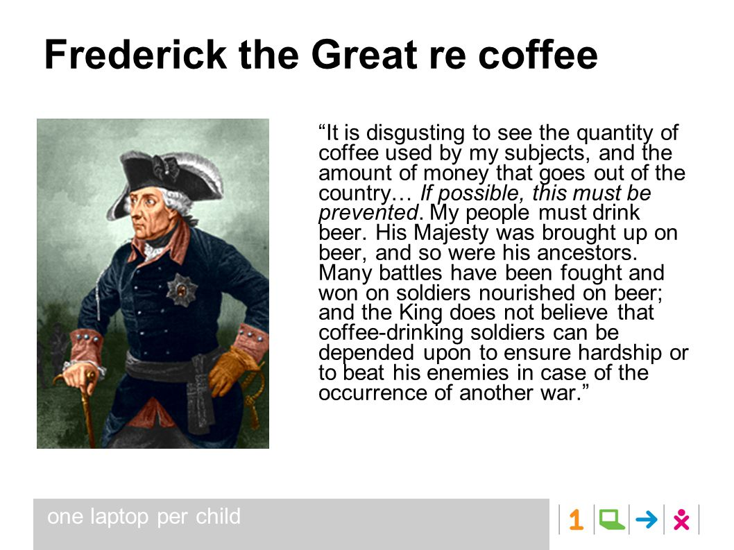 one laptop per child Frederick the Great re coffee It is disgusting to see the quantity of coffee used by my subjects, and the amount of money that goes out of the country… If possible, this must be prevented.