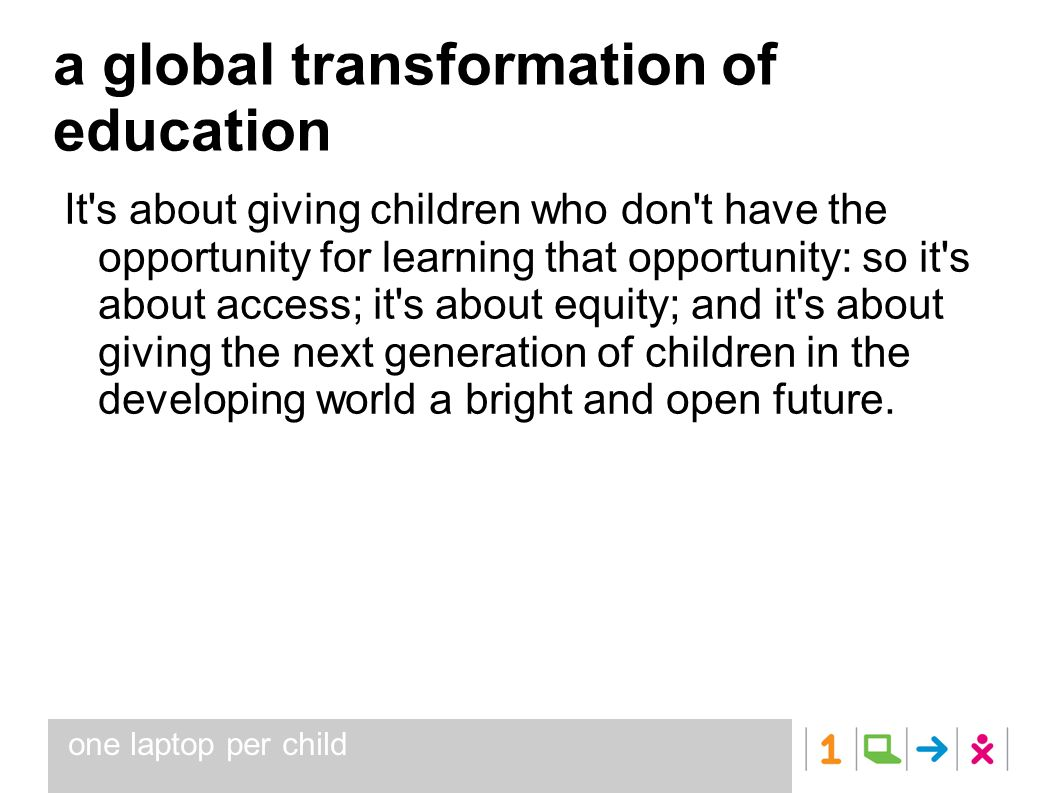 a global transformation of education It's about giving children who don't have the opportunity for learning that opportunity: so it's about access; it