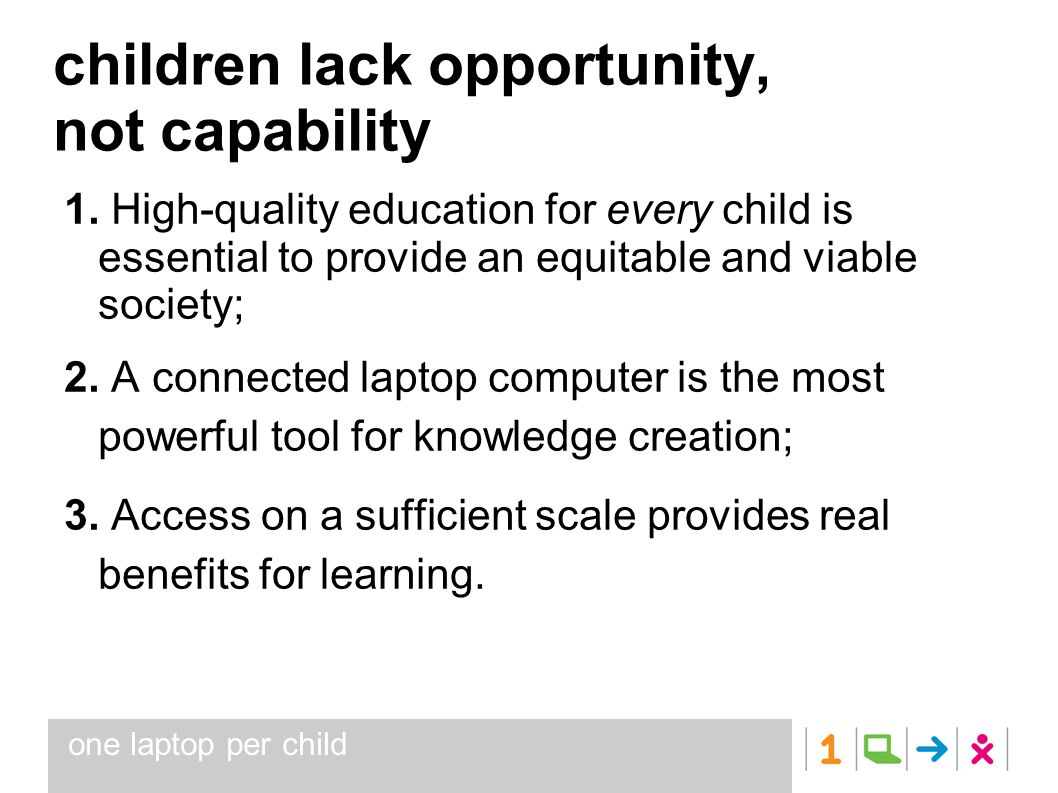 one laptop per child children lack opportunity, not capability 1. High-quality education for every child is essential to provide an equitable and viab