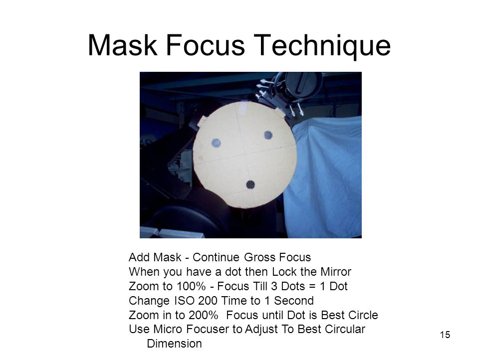 15 Mask Focus Technique Add Mask - Continue Gross Focus When you have a dot then Lock the Mirror Zoom to 100% - Focus Till 3 Dots = 1 Dot Change ISO 200 Time to 1 Second Zoom in to 200% Focus until Dot is Best Circle Use Micro Focuser to Adjust To Best Circular Dimension