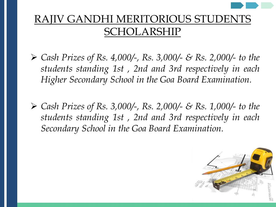 RAJIV GANDHI MERITORIOUS STUDENTS SCHOLARSHIP Cash Prizes of Rs. 4,000/-, Rs. 3,000/- & Rs. 2,000/- to the students standing 1st, 2nd and 3rd respecti