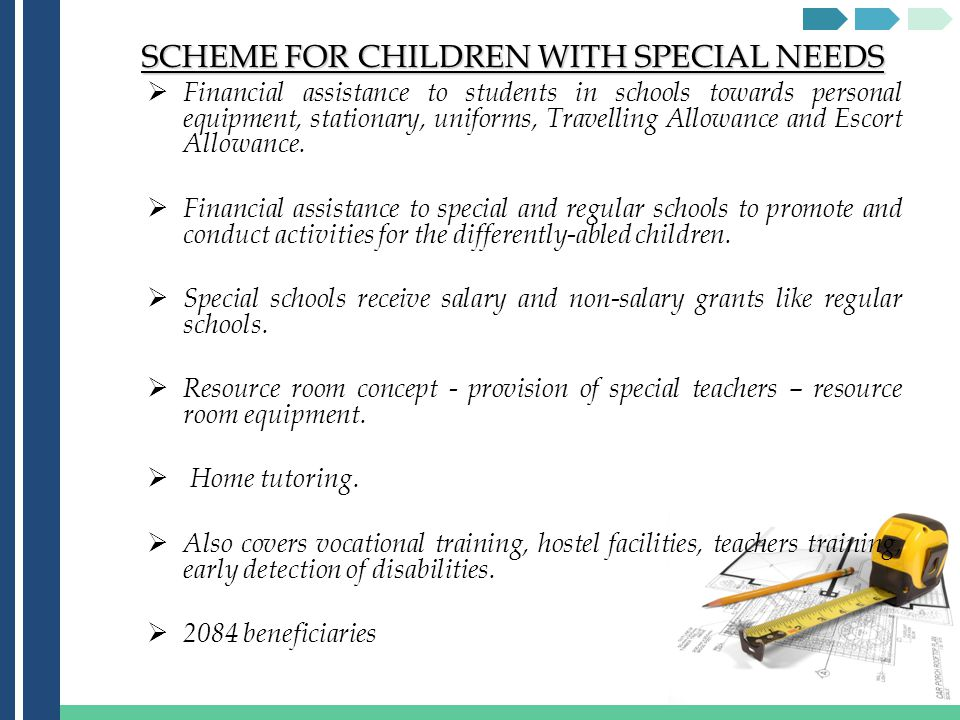 SCHEME FOR CHILDREN WITH SPECIAL NEEDS Financial assistance to students in schools towards personal equipment, stationary, uniforms, Travelling Allowance and Escort Allowance.