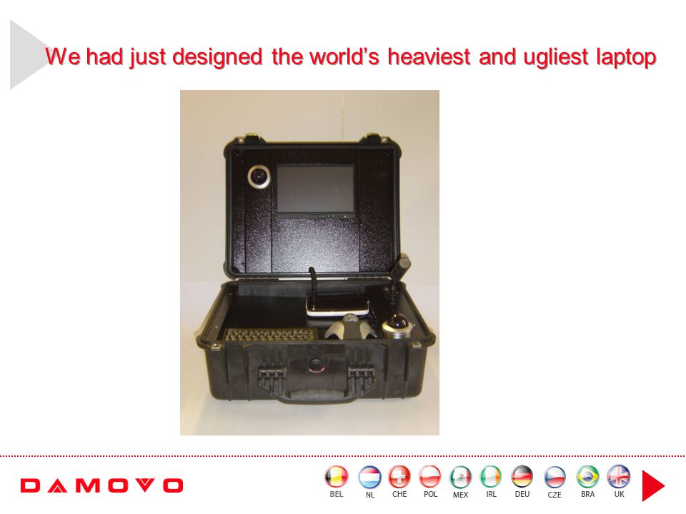 We had just designed the worlds heaviest and ugliest laptop