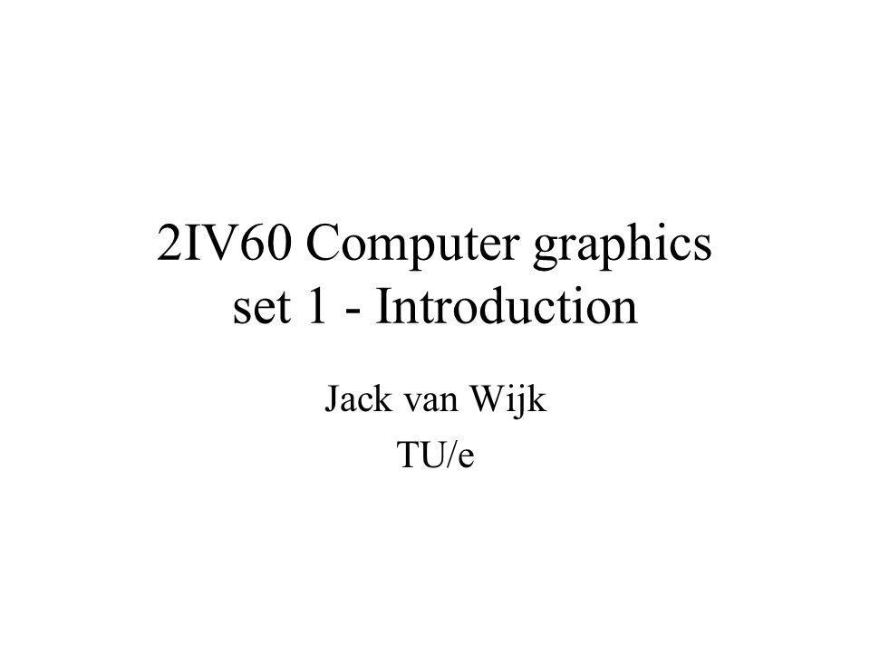 2IV60 Computer graphics set 1 - Introduction Jack van Wijk TU/e