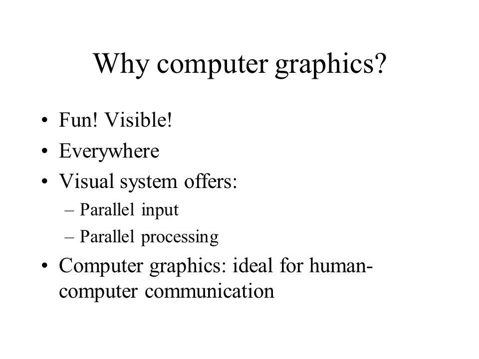 Why computer graphics? Fun! Visible! Everywhere Visual system offers: –Parallel input –Parallel processing Computer graphics: ideal for human- compute