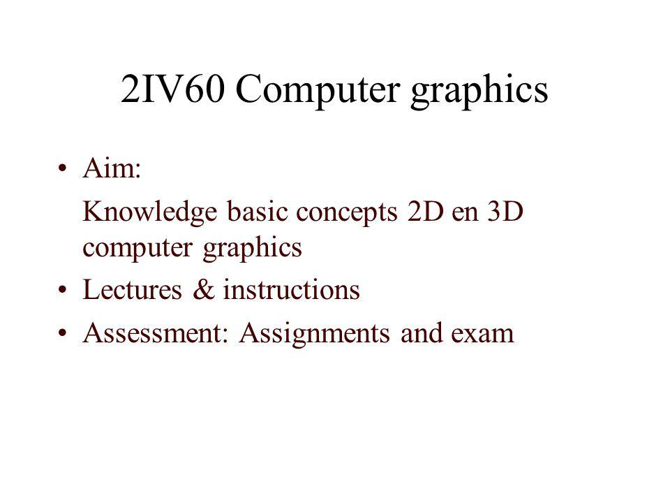 2IV60 Computer graphics Aim: Knowledge basic concepts 2D en 3D computer graphics Lectures & instructions Assessment: Assignments and exam