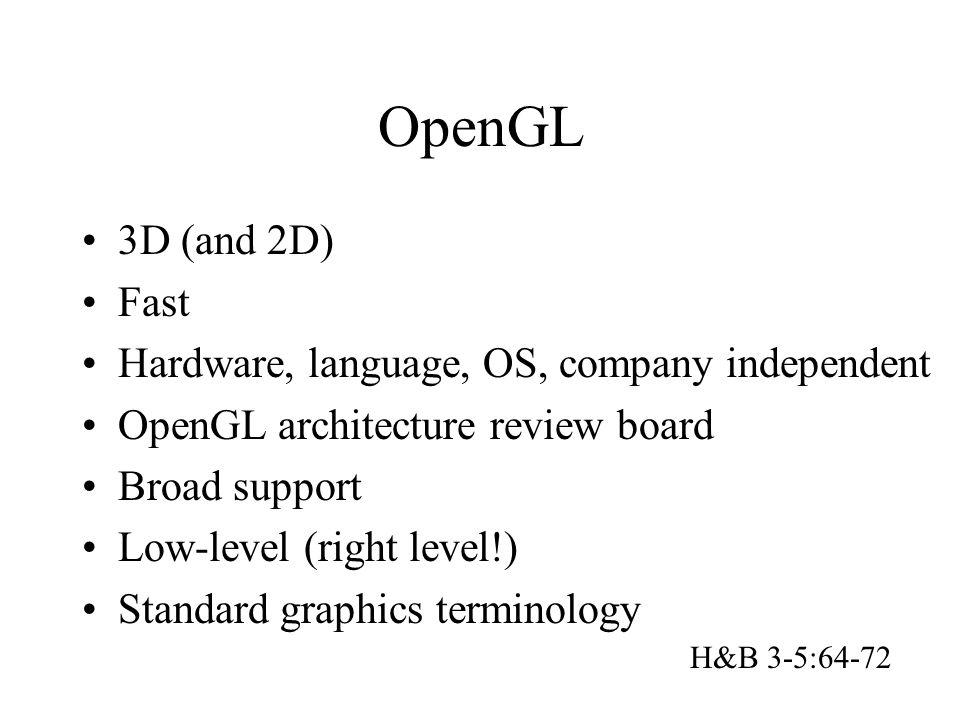 OpenGL 3D (and 2D) Fast Hardware, language, OS, company independent OpenGL architecture review board Broad support Low-level (right level!) Standard g