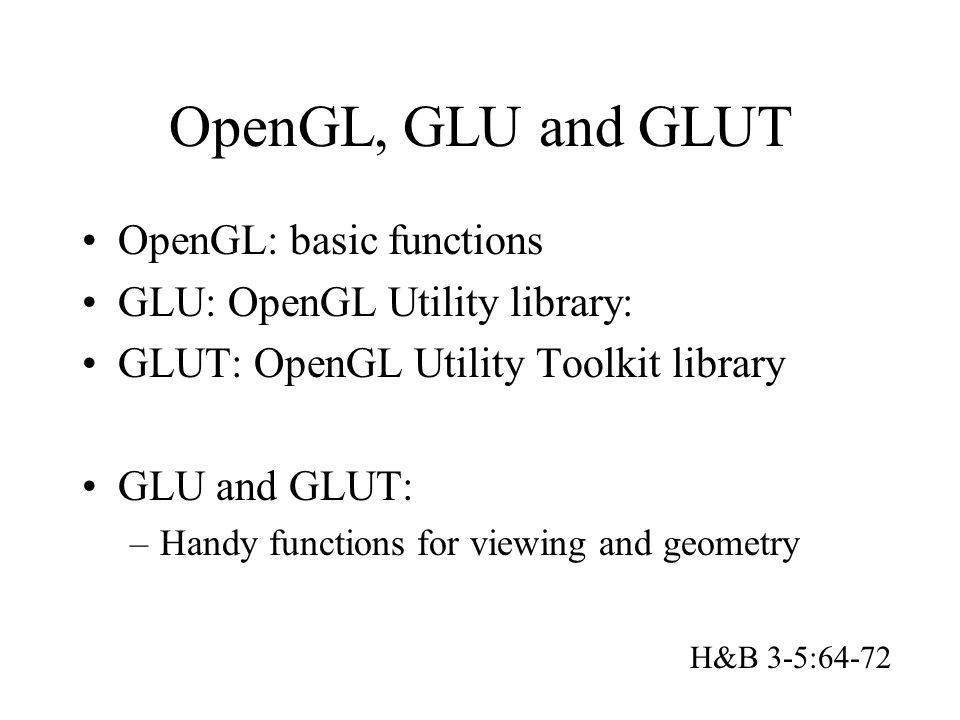 OpenGL, GLU and GLUT OpenGL: basic functions GLU: OpenGL Utility library: GLUT: OpenGL Utility Toolkit library GLU and GLUT: –Handy functions for view