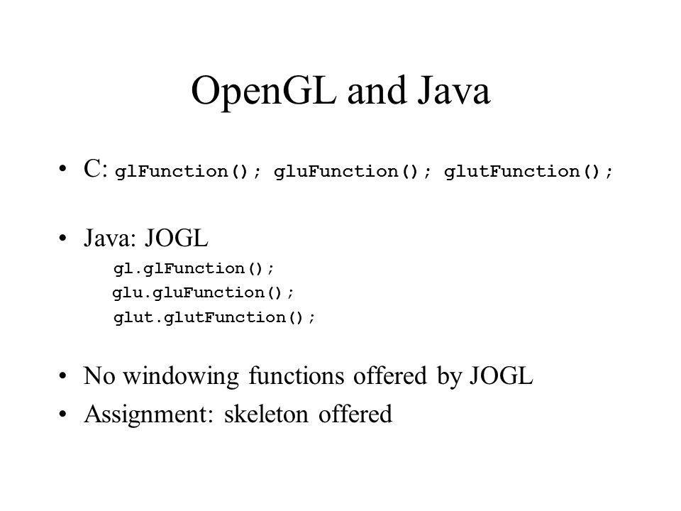 OpenGL and Java C: glFunction(); gluFunction(); glutFunction(); Java: JOGL gl.glFunction(); glu.gluFunction(); glut.glutFunction(); No windowing funct