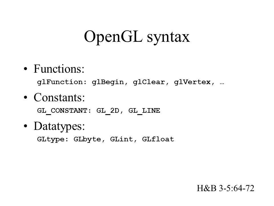 OpenGL syntax Functions: glFunction: glBegin, glClear, glVertex, … Constants: GL_CONSTANT: GL_2D, GL_LINE Datatypes: GLtype: GLbyte, GLint, GLfloat H&