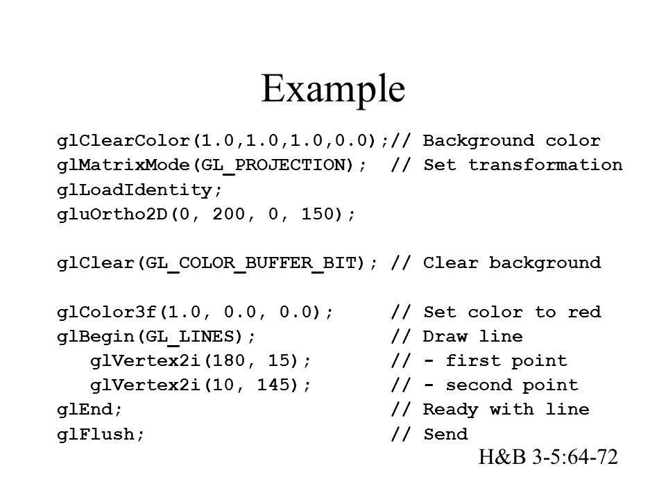 Example glClearColor(1.0,1.0,1.0,0.0);// Background color glMatrixMode(GL_PROJECTION); // Set transformation glLoadIdentity; gluOrtho2D(0, 200, 0, 150