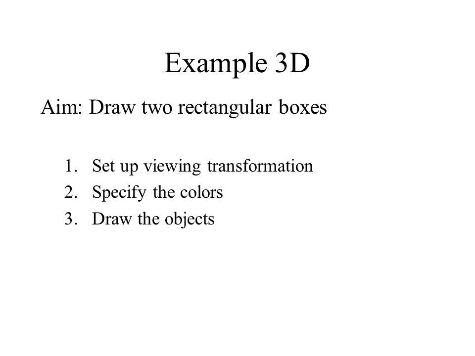 Example 3D Aim: Draw two rectangular boxes 1.Set up viewing transformation 2.Specify the colors 3.Draw the objects