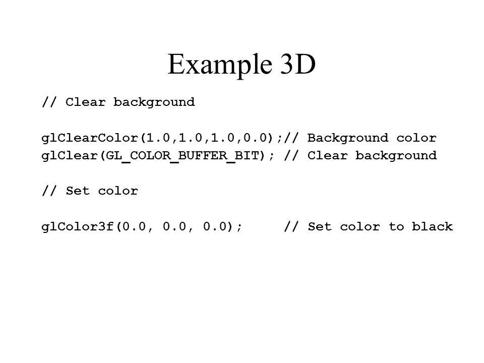 Example 3D // Clear background glClearColor(1.0,1.0,1.0,0.0);// Background color glClear(GL_COLOR_BUFFER_BIT); // Clear background // Set color glColo