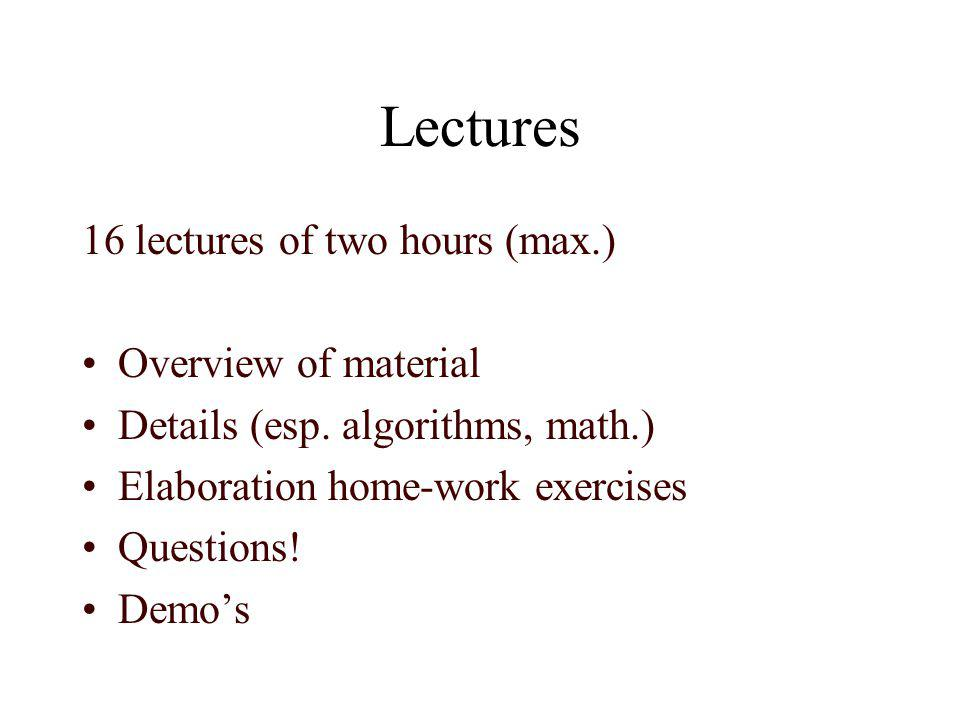 Lectures 16 lectures of two hours (max.) Overview of material Details (esp. algorithms, math.) Elaboration home-work exercises Questions! Demos