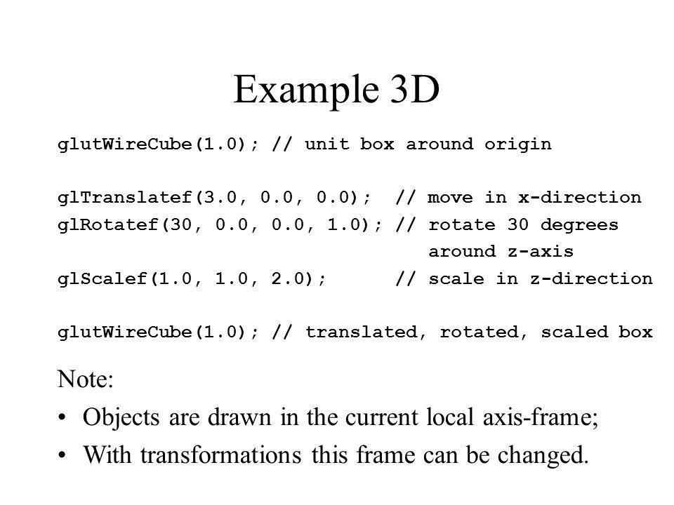 Example 3D glutWireCube(1.0); // unit box around origin glTranslatef(3.0, 0.0, 0.0); // move in x-direction glRotatef(30, 0.0, 0.0, 1.0); // rotate 30