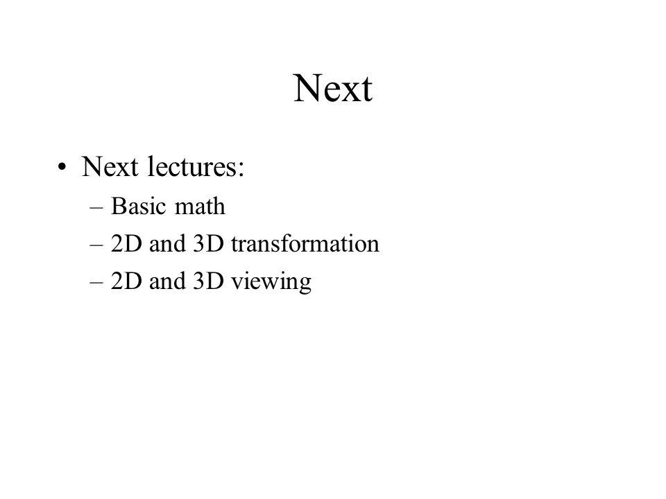 Next Next lectures: –Basic math –2D and 3D transformation –2D and 3D viewing