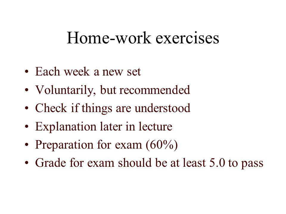 Home-work exercises Each week a new set Voluntarily, but recommended Check if things are understood Explanation later in lecture Preparation for exam