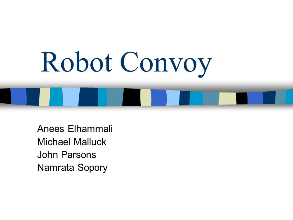 Robot Convoy Anees Elhammali Michael Malluck John Parsons Namrata Sopory