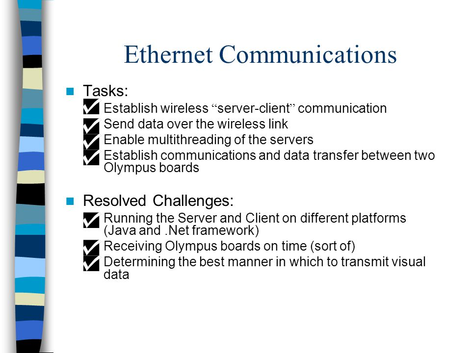 Ethernet Communications Tasks: –Establish wireless server-client communication –Send data over the wireless link –Enable multithreading of the servers –Establish communications and data transfer between two Olympus boards Resolved Challenges: –Running the Server and Client on different platforms (Java and.Net framework) –Receiving Olympus boards on time (sort of) –Determining the best manner in which to transmit visual data