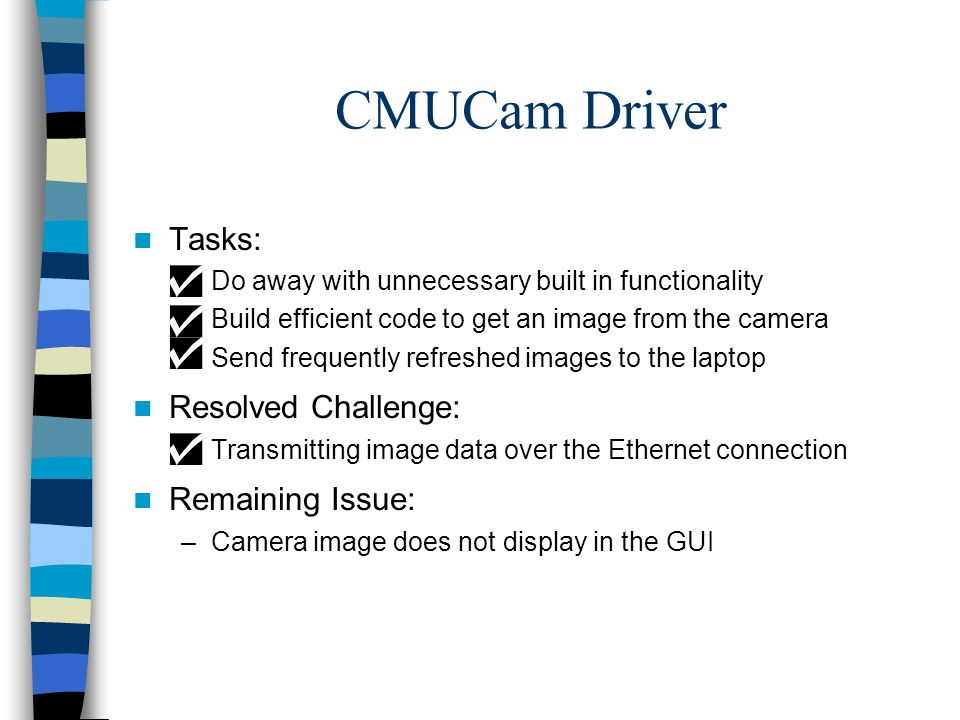 CMUCam Driver Tasks: –Do away with unnecessary built in functionality –Build efficient code to get an image from the camera –Send frequently refreshed images to the laptop Resolved Challenge: –Transmitting image data over the Ethernet connection Remaining Issue: –Camera image does not display in the GUI