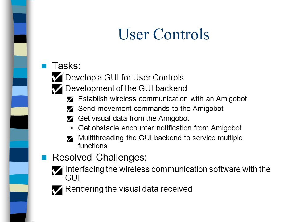 User Controls Tasks: –Develop a GUI for User Controls –Development of the GUI backend Establish wireless communication with an Amigobot Send movement commands to the Amigobot Get visual data from the Amigobot Get obstacle encounter notification from Amigobot Multithreading the GUI backend to service multiple functions Resolved Challenges: –Interfacing the wireless communication software with the GUI –Rendering the visual data received
