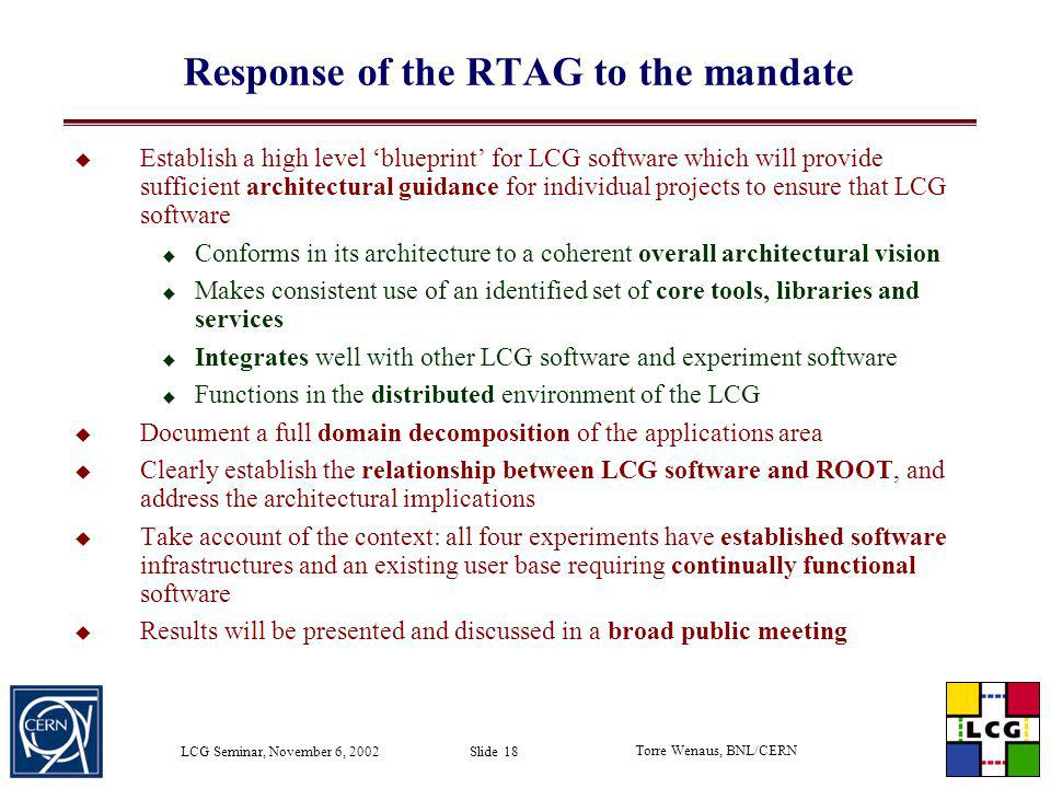 Torre Wenaus, BNL/CERN LCG Seminar, November 6, 2002 Slide 18 Response of the RTAG to the mandate Establish a high level blueprint for LCG software wh