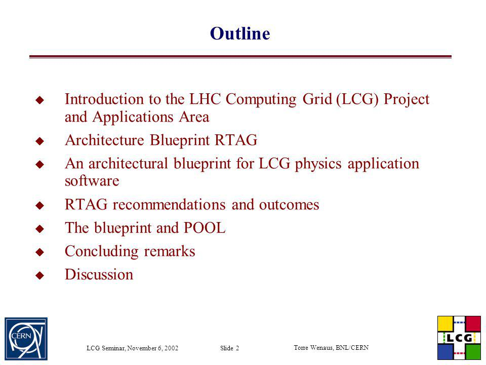 Torre Wenaus, BNL/CERN LCG Seminar, November 6, 2002 Slide 2 Outline Introduction to the LHC Computing Grid (LCG) Project and Applications Area Archit
