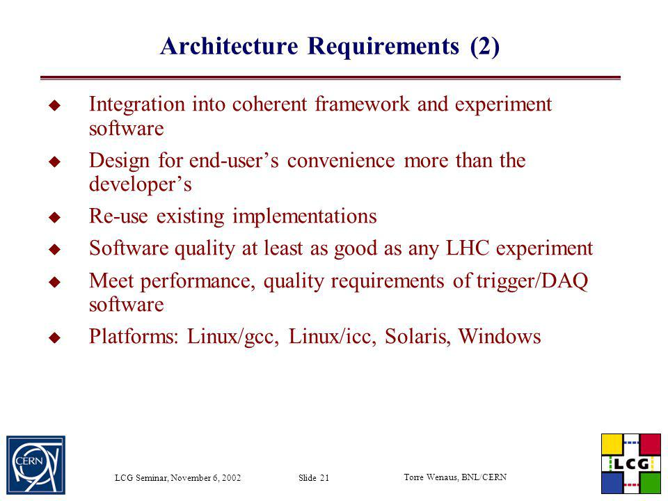 Torre Wenaus, BNL/CERN LCG Seminar, November 6, 2002 Slide 21 Architecture Requirements (2) Integration into coherent framework and experiment softwar