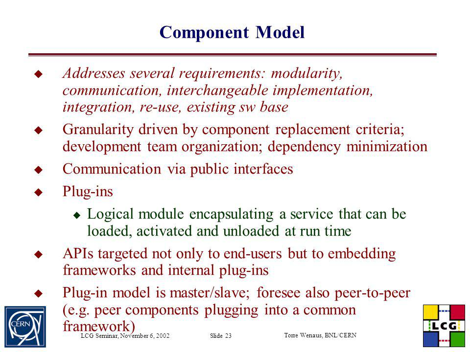 Torre Wenaus, BNL/CERN LCG Seminar, November 6, 2002 Slide 23 Component Model Addresses several requirements: modularity, communication, interchangeab