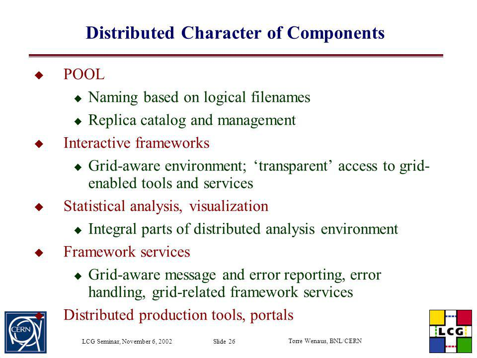 Torre Wenaus, BNL/CERN LCG Seminar, November 6, 2002 Slide 26 Distributed Character of Components POOL Naming based on logical filenames Replica catal
