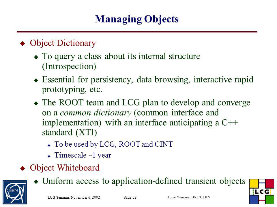 Torre Wenaus, BNL/CERN LCG Seminar, November 6, 2002 Slide 28 Managing Objects Object Dictionary To query a class about its internal structure (Intros