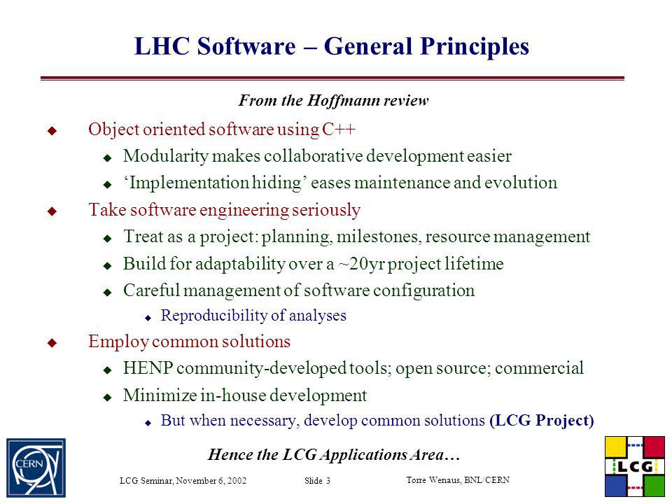 Torre Wenaus, BNL/CERN LCG Seminar, November 6, 2002 Slide 34 Use of ROOT in LCG Software Among the LHC experiments ALICE has based its applications directly on ROOT The 3 others base their applications on components with implementation-independent interfaces Look for software that can be encapsulated into these components All experiments agree that ROOT is an important element of LHC software Leverage existing software effectively and do not unnecessarily reinvent wheels Therefore the blueprint establishes a user/provider relationship between the LCG applications area and ROOT Will draw on a great ROOT strength: users are listened to very carefully.