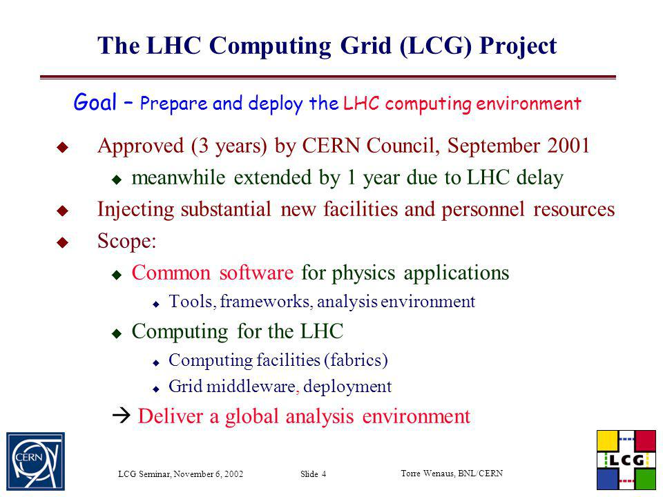 Torre Wenaus, BNL/CERN LCG Seminar, November 6, 2002 Slide 4 The LHC Computing Grid (LCG) Project Approved (3 years) by CERN Council, September 2001 m