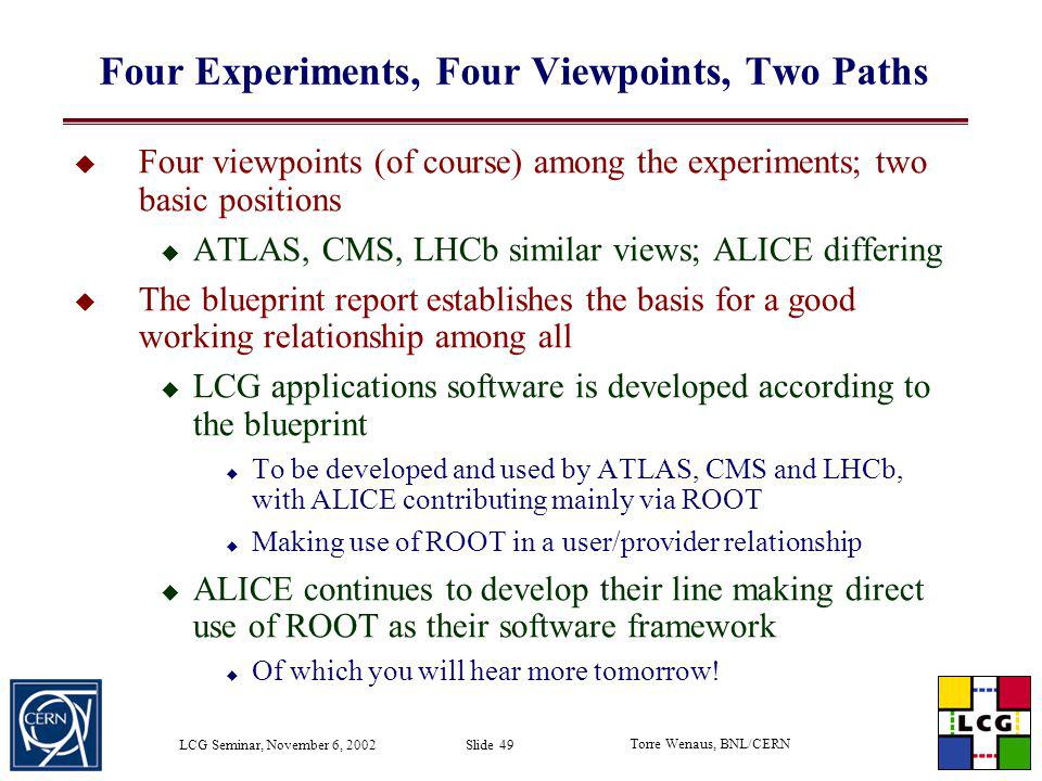 Torre Wenaus, BNL/CERN LCG Seminar, November 6, 2002 Slide 49 Four Experiments, Four Viewpoints, Two Paths Four viewpoints (of course) among the exper