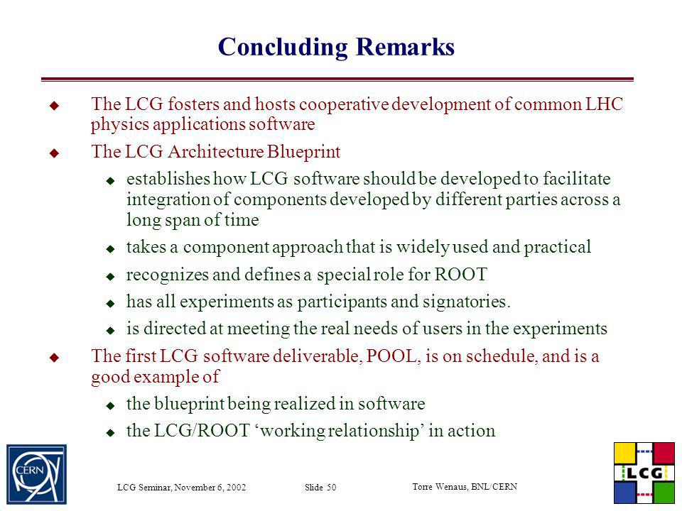 Torre Wenaus, BNL/CERN LCG Seminar, November 6, 2002 Slide 50 Concluding Remarks The LCG fosters and hosts cooperative development of common LHC physi