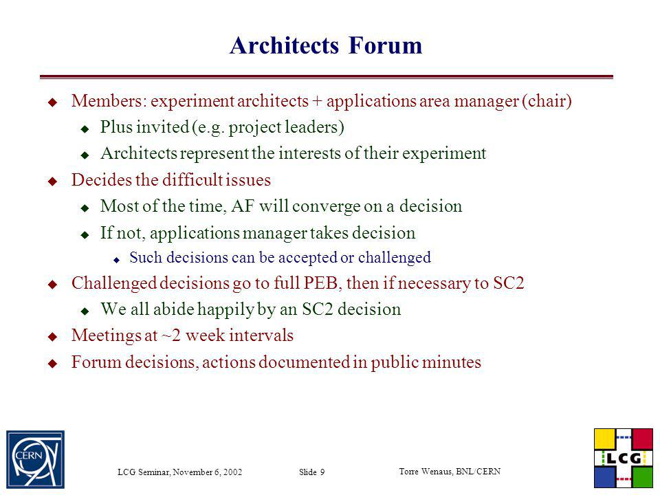 Torre Wenaus, BNL/CERN LCG Seminar, November 6, 2002 Slide 9 Architects Forum Members: experiment architects + applications area manager (chair) Plus