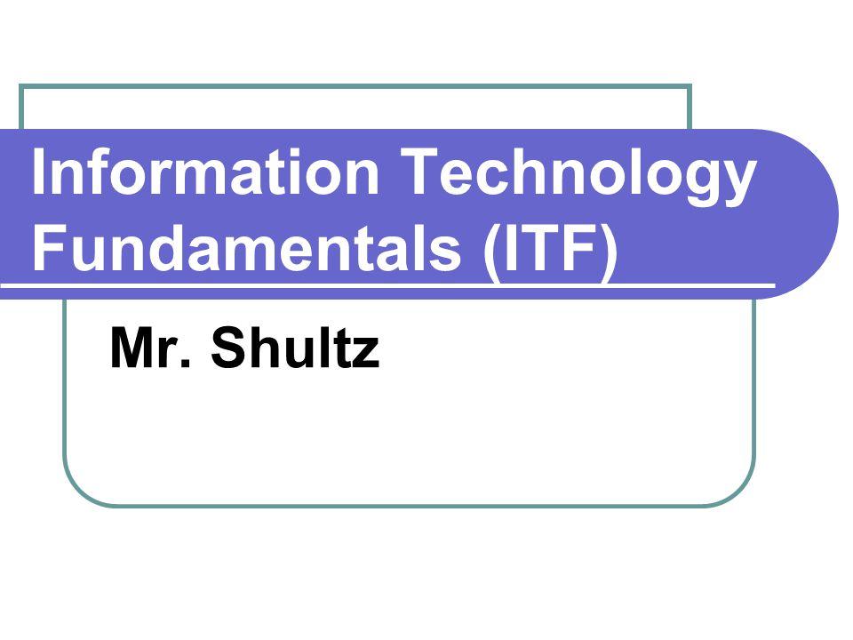 Information Technology Fundamentals (ITF) Mr. Shultz