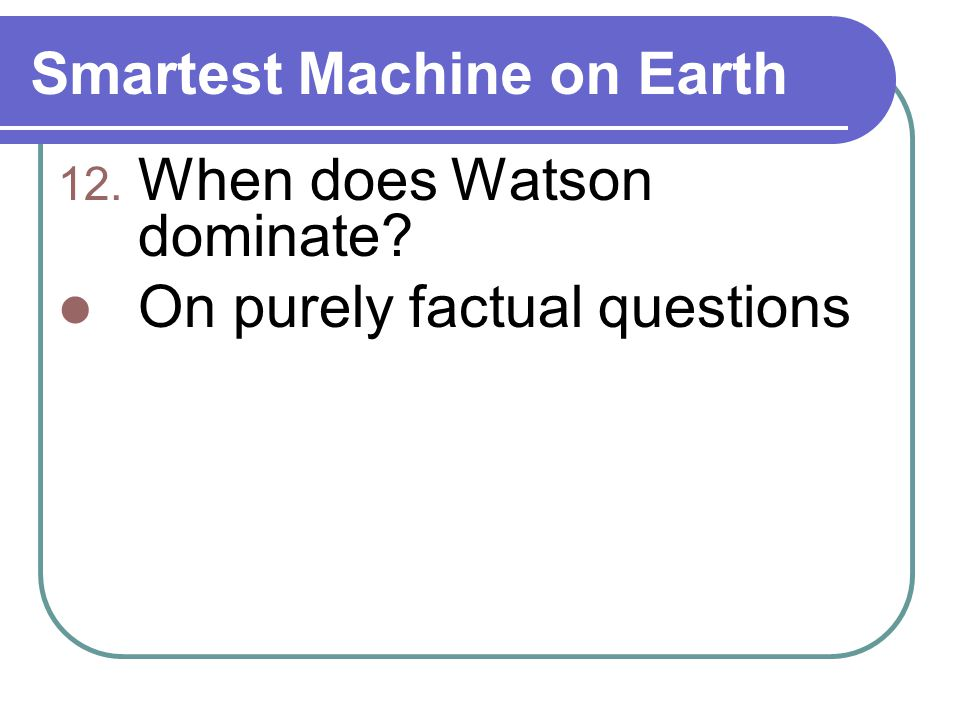 Smartest Machine on Earth 12. When does Watson dominate? On purely factual questions