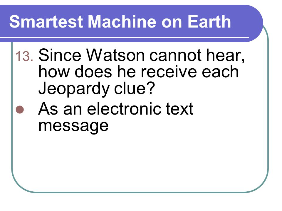 Smartest Machine on Earth 13. Since Watson cannot hear, how does he receive each Jeopardy clue.