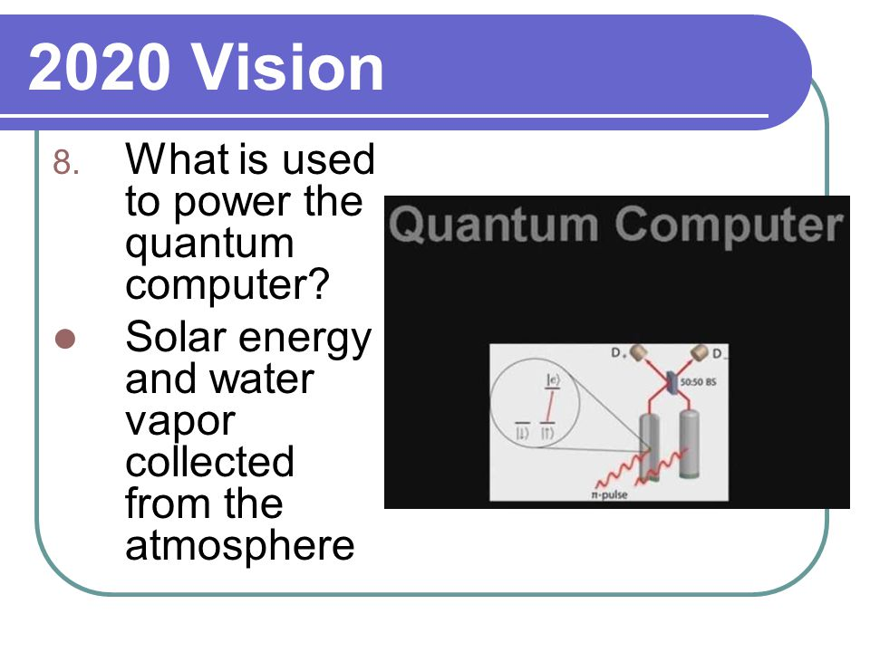 2020 Vision 8. What is used to power the quantum computer.