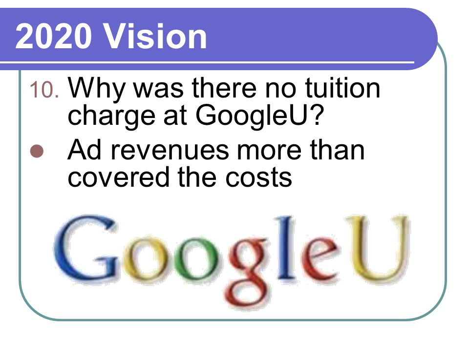 2020 Vision 10. Why was there no tuition charge at GoogleU Ad revenues more than covered the costs