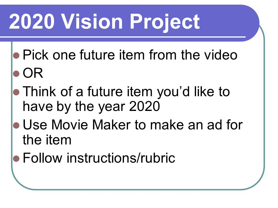 2020 Vision Project Pick one future item from the video OR Think of a future item youd like to have by the year 2020 Use Movie Maker to make an ad for the item Follow instructions/rubric