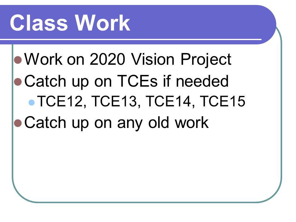 Class Work Work on 2020 Vision Project Catch up on TCEs if needed TCE12, TCE13, TCE14, TCE15 Catch up on any old work