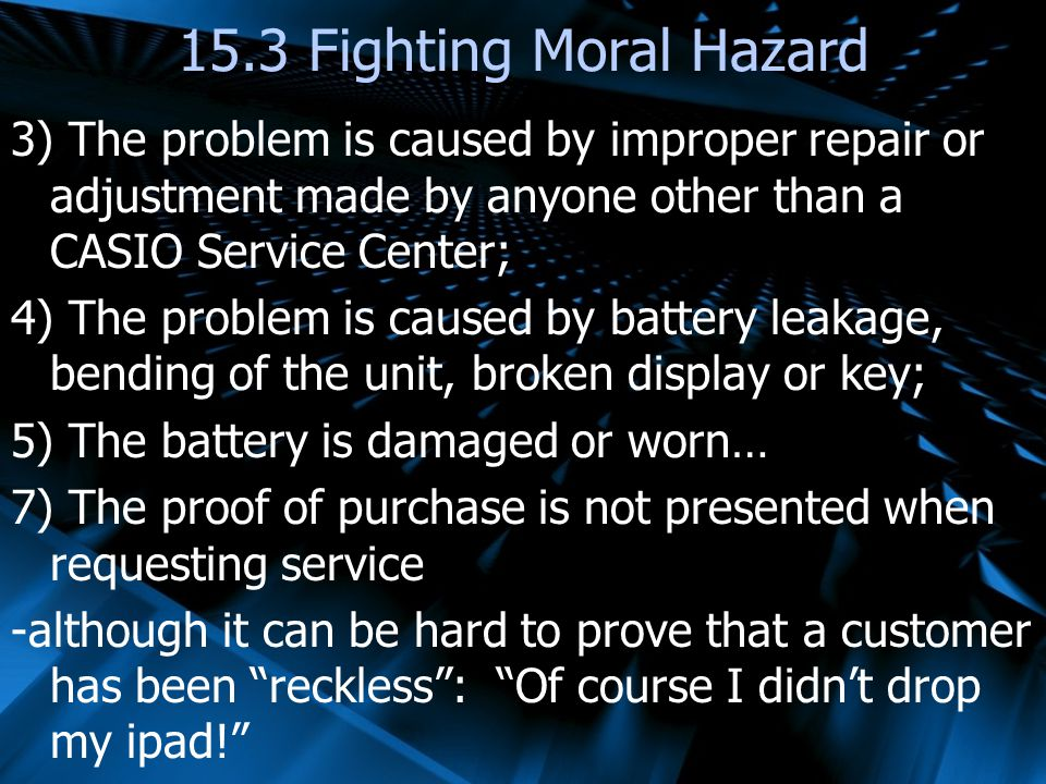 3) The problem is caused by improper repair or adjustment made by anyone other than a CASIO Service Center; 4) The problem is caused by battery leakage, bending of the unit, broken display or key; 5) The battery is damaged or worn… 7) The proof of purchase is not presented when requesting service -although it can be hard to prove that a customer has been reckless: Of course I didnt drop my ipad.