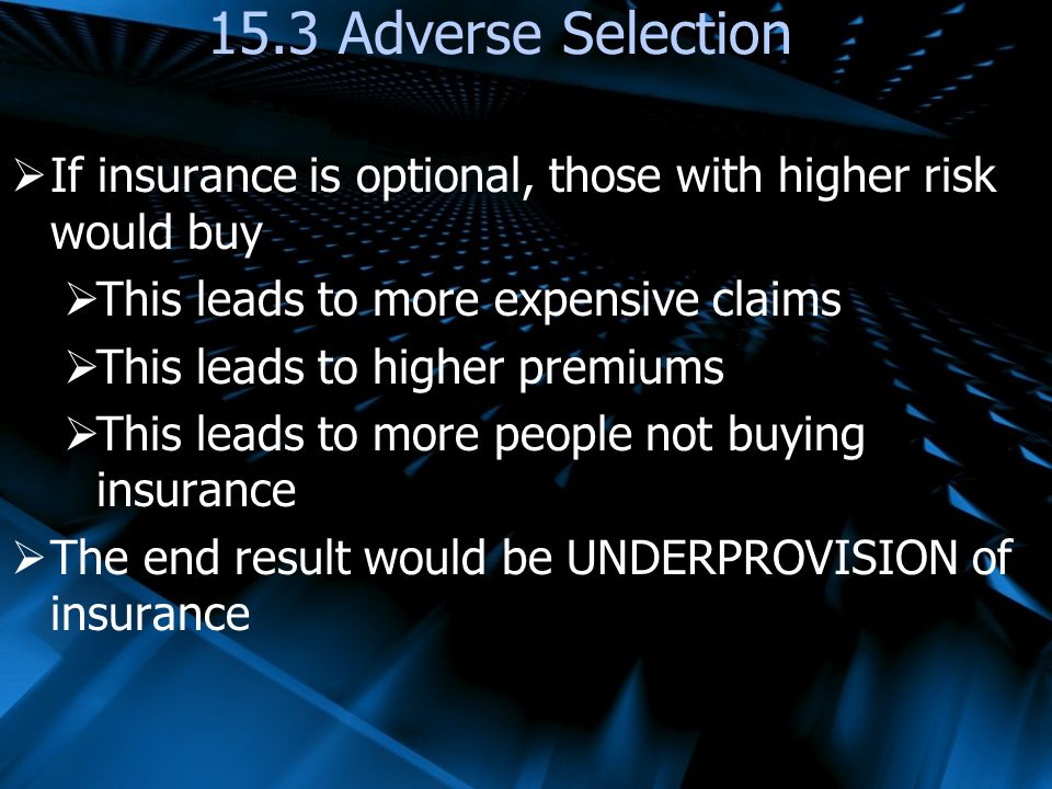 If insurance is optional, those with higher risk would buy This leads to more expensive claims This leads to higher premiums This leads to more people not buying insurance The end result would be UNDERPROVISION of insurance 15.3 Adverse Selection