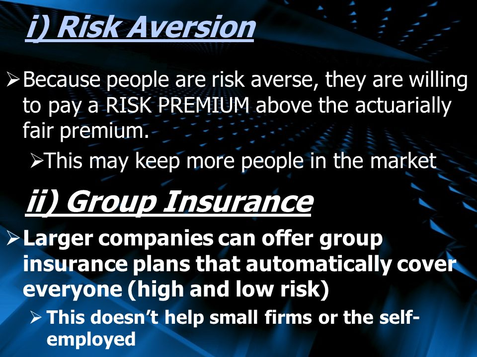 i) Risk Aversion Because people are risk averse, they are willing to pay a RISK PREMIUM above the actuarially fair premium.
