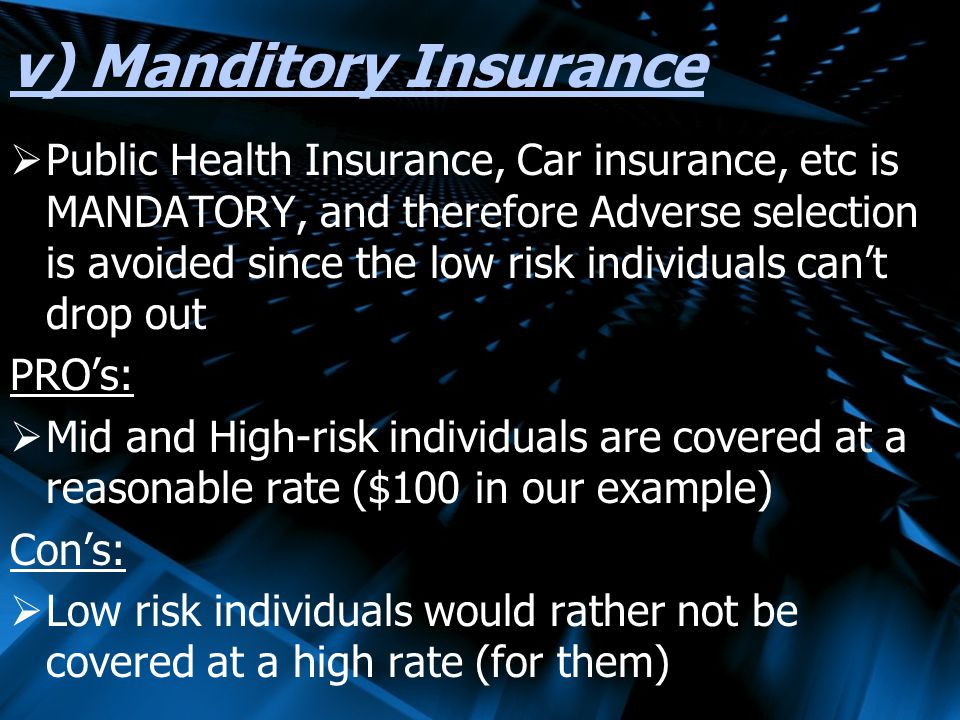 v) Manditory Insurance Public Health Insurance, Car insurance, etc is MANDATORY, and therefore Adverse selection is avoided since the low risk individuals cant drop out PROs: Mid and High-risk individuals are covered at a reasonable rate ($100 in our example) Cons: Low risk individuals would rather not be covered at a high rate (for them)